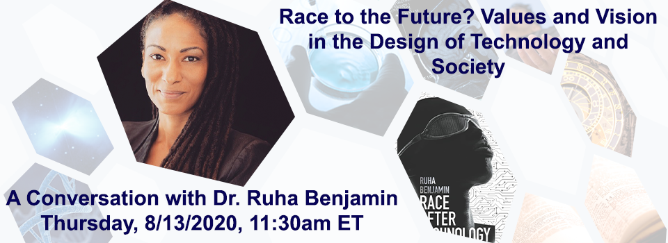 Race to the Future? Values and Vision in the Design of Technology and Society: A Conversation with Dr. Ruha Benjamin, Thursday 8/13/2020, 11:30am ET
