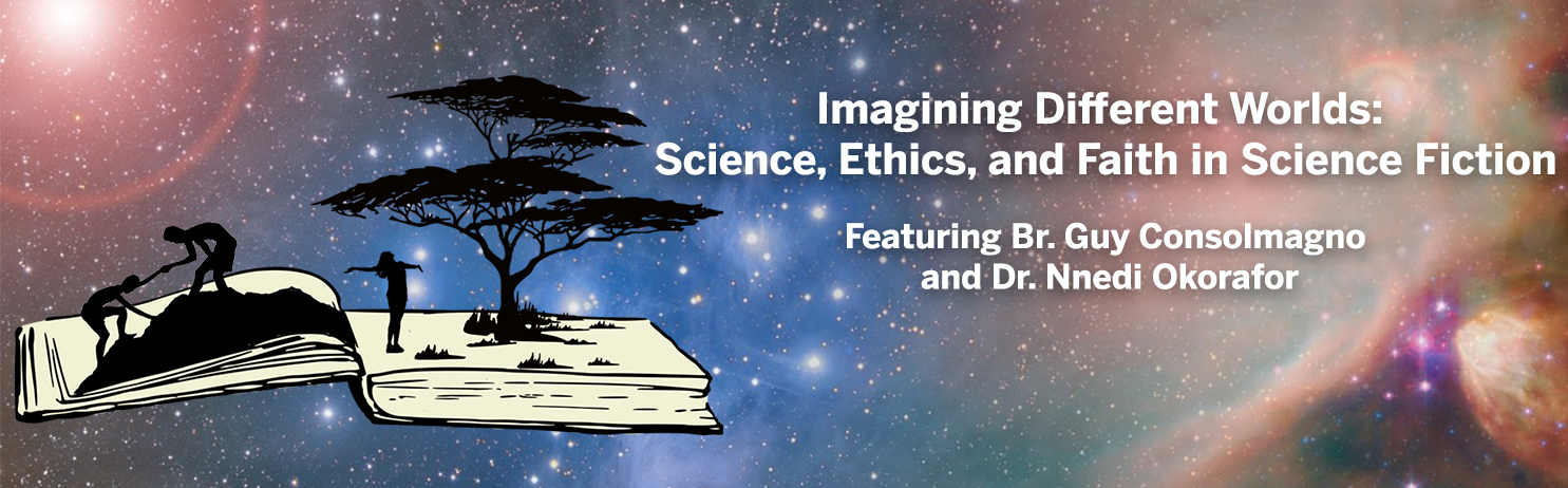 "Open book with people climbing a mountain and a person standing under a tree. The background is outer space. Text reads ""Imagining Different Worlds: Science, Ethics, and Faith in Science Fiction featuring Br. Guy Consolmagno and Dr. Nnedi Okorafor"""