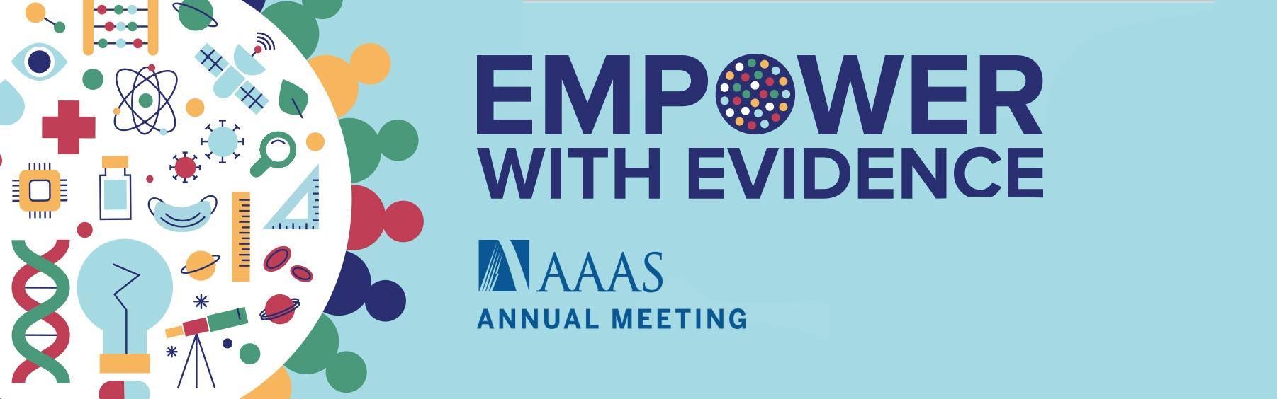 "Theme graphic of the 2022 AAAS Annual Meeting; text ""Empower With Evidence"" and Annual Meeting logo"