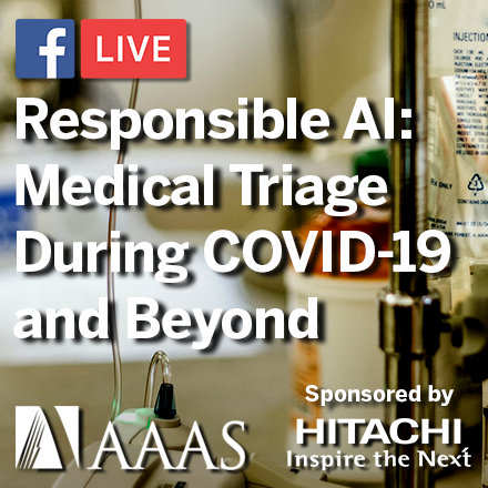 "Join AAAS on November 12 at 2:00 PM ET for the next installment in the Responsible AI Facebook Live series, ""Medical Triage During COVID-19 and Beyond."" Sponsored by Hitachi."